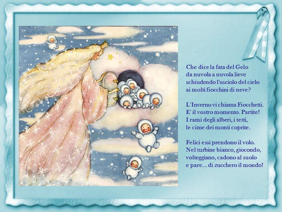 Che dice la fata del Gelo da nuvola a nuvola lieve schiudendo l usciolo del cielo ai molti fiocchini di neve.