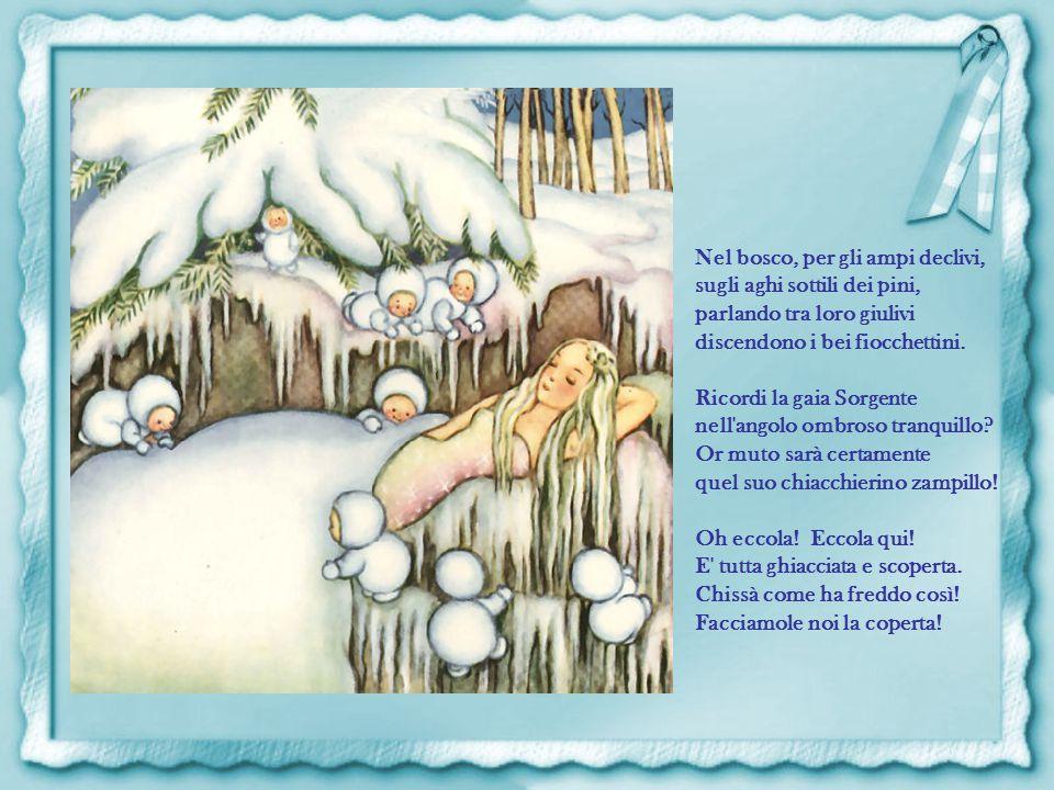 Che dice la fata del Gelo da nuvola a nuvola lieve schiudendo l'usciolo del cielo ai molti fiocchini di neve? L'Inverno vi chiama Fiocchetti. E' il vo