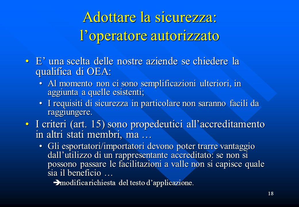 18 Adottare la sicurezza: l'operatore autorizzato E' una scelta delle nostre aziende se chiedere la qualifica di OEA:E' una scelta delle nostre aziend
