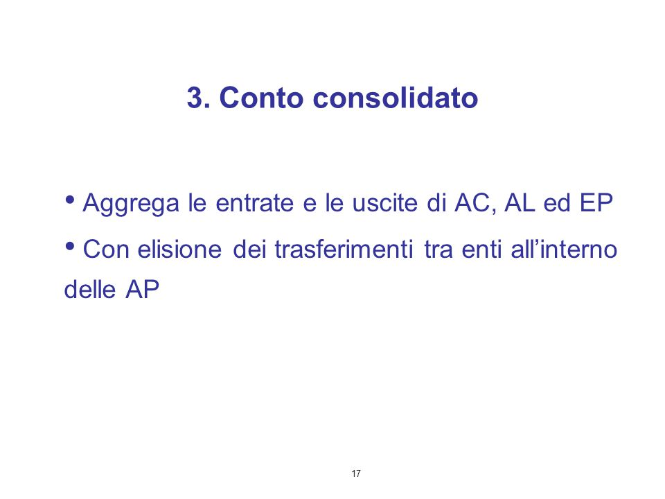 17 3. Conto consolidato Aggrega le entrate e le uscite di AC, AL ed EP Con elisione dei trasferimenti tra enti all'interno delle AP