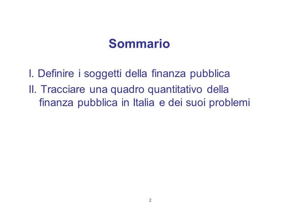 2 I. Definire i soggetti della finanza pubblica II. Tracciare una quadro quantitativo della finanza pubblica in Italia e dei suoi problemi Sommario