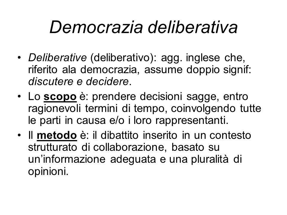 Democrazia deliberativa Deliberative (deliberativo): agg. inglese che, riferito ala democrazia, assume doppio signif: discutere e decidere. Lo scopo è