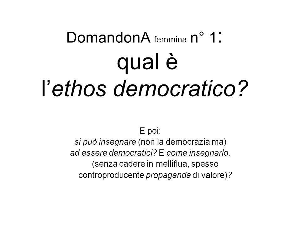 DomandonA femmina n° 1 : qual è l'ethos democratico? E poi: si può insegnare (non la democrazia ma) ad essere democratici? E come insegnarlo, (senza c