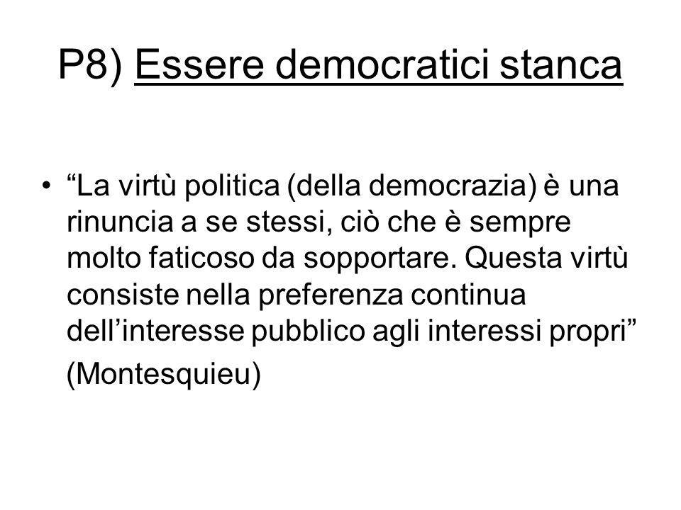 """P8) Essere democratici stanca """"La virtù politica (della democrazia) è una rinuncia a se stessi, ciò che è sempre molto faticoso da sopportare. Questa"""