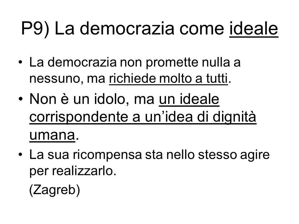 P9) La democrazia come ideale La democrazia non promette nulla a nessuno, ma richiede molto a tutti. Non è un idolo, ma un ideale corrispondente a un'