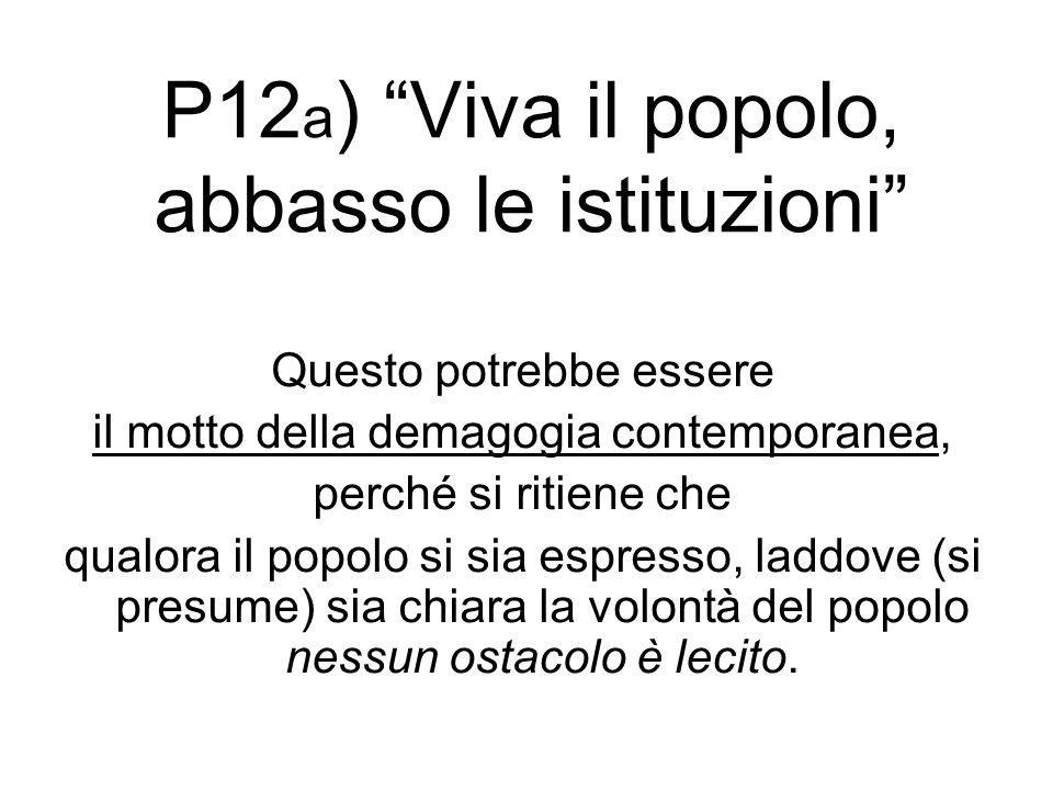 """P12 a ) """"Viva il popolo, abbasso le istituzioni"""" Questo potrebbe essere il motto della demagogia contemporanea, perché si ritiene che qualora il popol"""