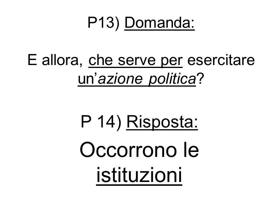 P13) Domanda: E allora, che serve per esercitare un'azione politica? P 14) Risposta: Occorrono le istituzioni