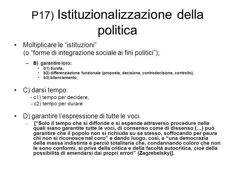 """P17) Istituzionalizzazione della politica Moltiplicare le """"istituzioni"""" (o """"forme di integrazione sociale ai fini politici""""); –B) garantire loro: b1)"""