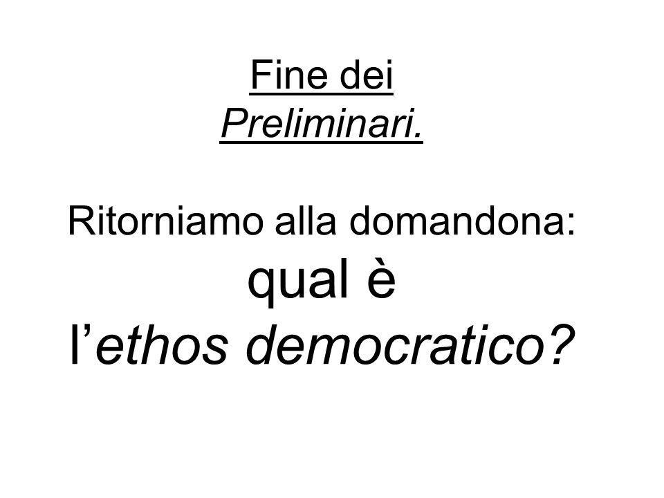 Fine dei Preliminari. Ritorniamo alla domandona: qual è l'ethos democratico?