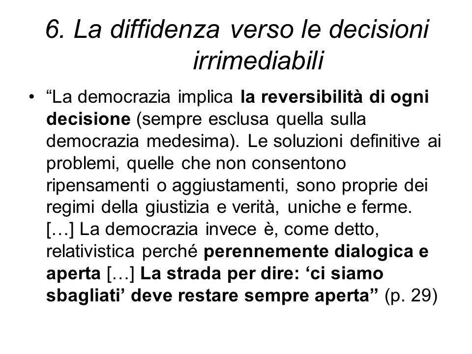 """6. La diffidenza verso le decisioni irrimediabili """"La democrazia implica la reversibilità di ogni decisione (sempre esclusa quella sulla democrazia me"""