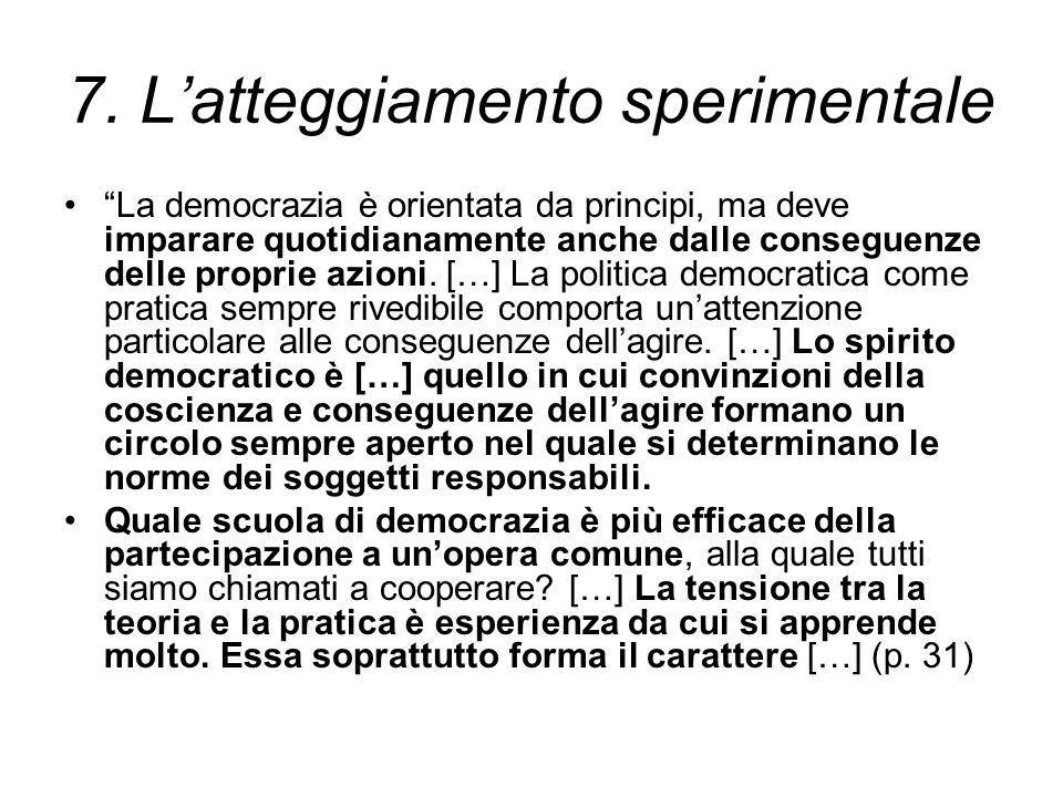 """7. L'atteggiamento sperimentale """"La democrazia è orientata da principi, ma deve imparare quotidianamente anche dalle conseguenze delle proprie azioni."""