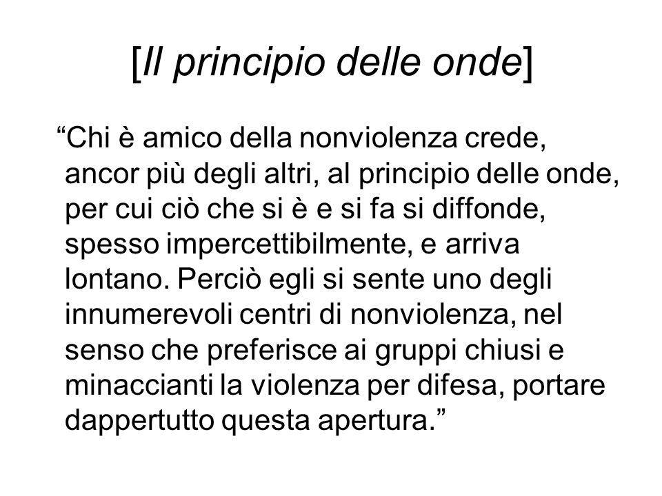 """[Il principio delle onde] """"Chi è amico della nonviolenza crede, ancor più degli altri, al principio delle onde, per cui ciò che si è e si fa si diffon"""