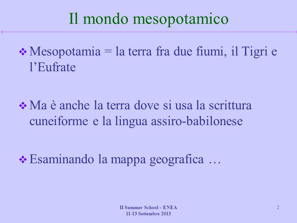 II Summer School – ENEA 11-13 Settembre 2013 2 Il mondo mesopotamico  Mesopotamia = la terra fra due fiumi, il Tigri e l'Eufrate  Ma è anche la terr