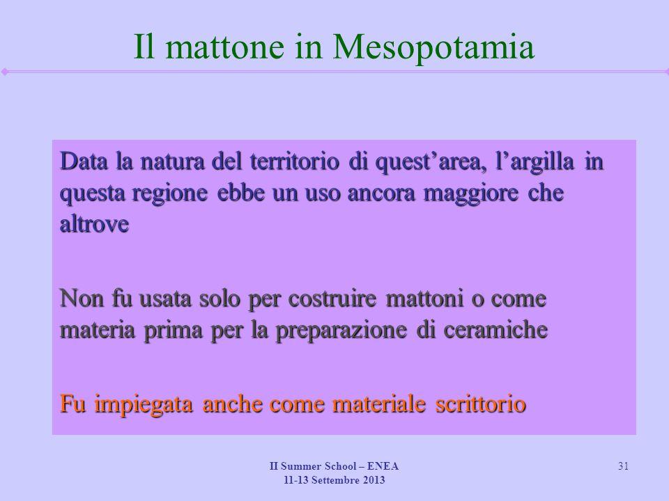 II Summer School – ENEA 11-13 Settembre 2013 31 Il mattone in Mesopotamia Data la natura del territorio di quest'area, l'argilla in questa regione ebb