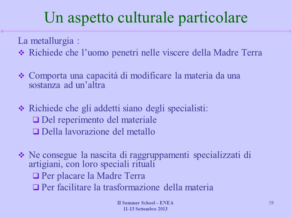 II Summer School – ENEA 11-13 Settembre 2013 59 Un aspetto culturale particolare La metallurgia :  Richiede che l'uomo penetri nelle viscere della Ma