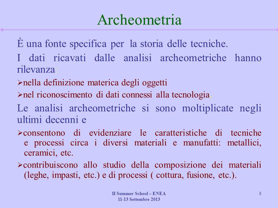 II Summer School – ENEA 11-13 Settembre 2013 8 Archeometria È una fonte specifica per la storia delle tecniche. I dati ricavati dalle analisi archeome