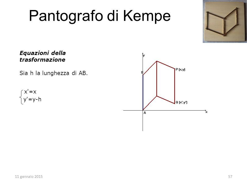 Equazioni della trasformazione Sia h la lunghezza di AB. x'=x y'=y-h 11 gennaio 201557 Pantografo di Kempe