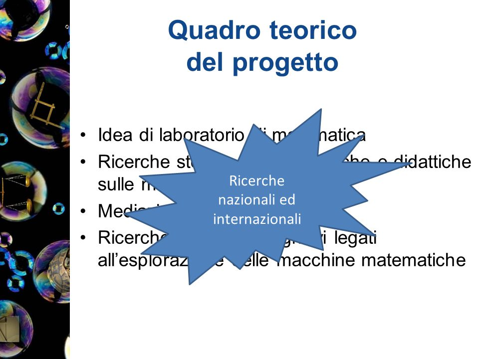 Quadro teorico del progetto Idea di laboratorio di matematica Ricerche storico-epistemologiche e didattiche sulle macchine matematiche Mediazione semiotica Ricerche su aspetti cognitivi legati all'esplorazione delle macchine matematiche Ricerche nazionali ed internazionali