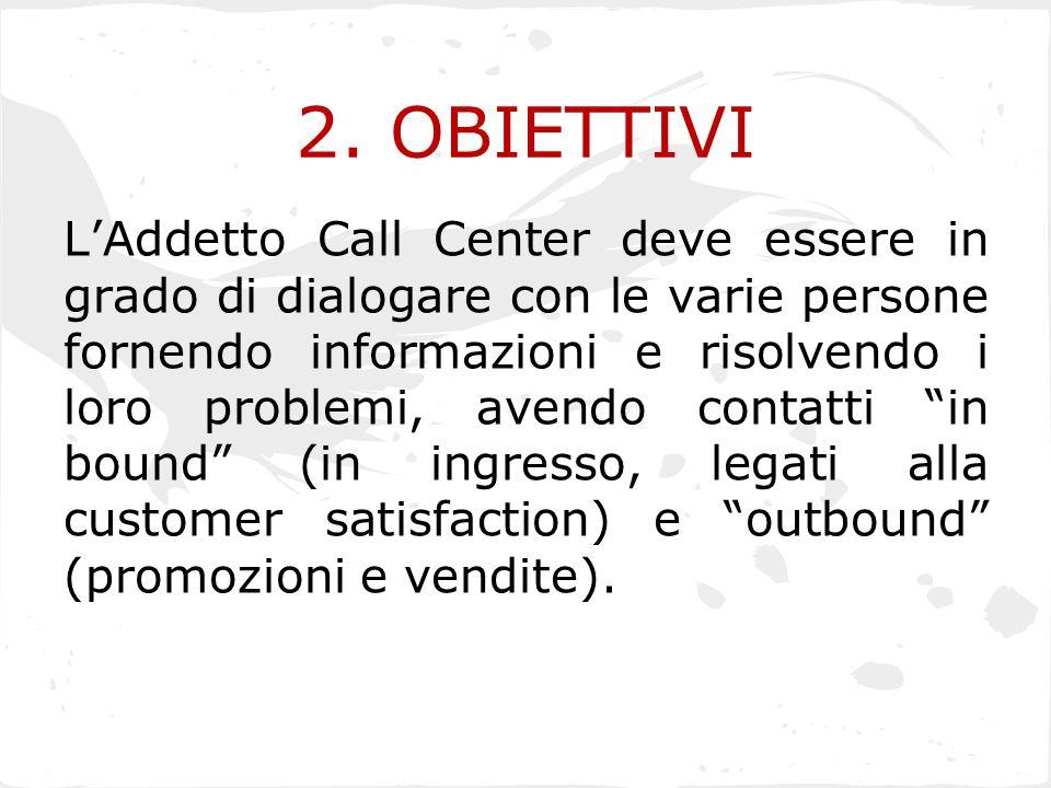 2. OBIETTIVI L'Addetto Call Center deve essere in grado di dialogare con le varie persone fornendo informazioni e risolvendo i loro problemi, avendo c
