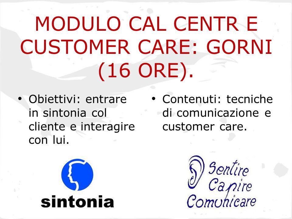 MODULO CAL CENTR E CUSTOMER CARE: GORNI (16 ORE). Obiettivi: entrare in sintonia col cliente e interagire con lui. Contenuti: tecniche di comunicazion