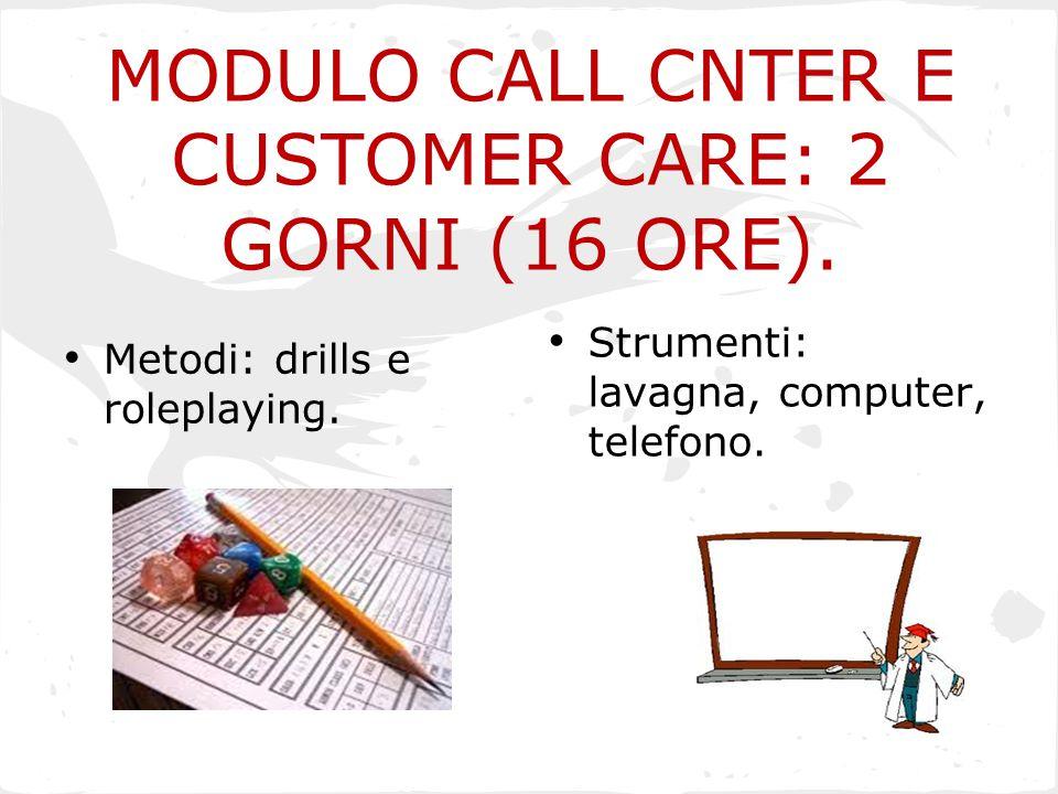 MODULO CALL CNTER E CUSTOMER CARE: 2 GORNI (16 ORE). Metodi: drills e roleplaying. Strumenti: lavagna, computer, telefono.
