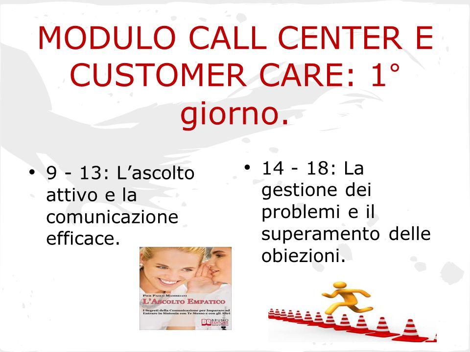 MODULO CALL CENTER E CUSTOMER CARE: 1° giorno. 9 - 13: L'ascolto attivo e la comunicazione efficace. 14 - 18: La gestione dei problemi e il superament