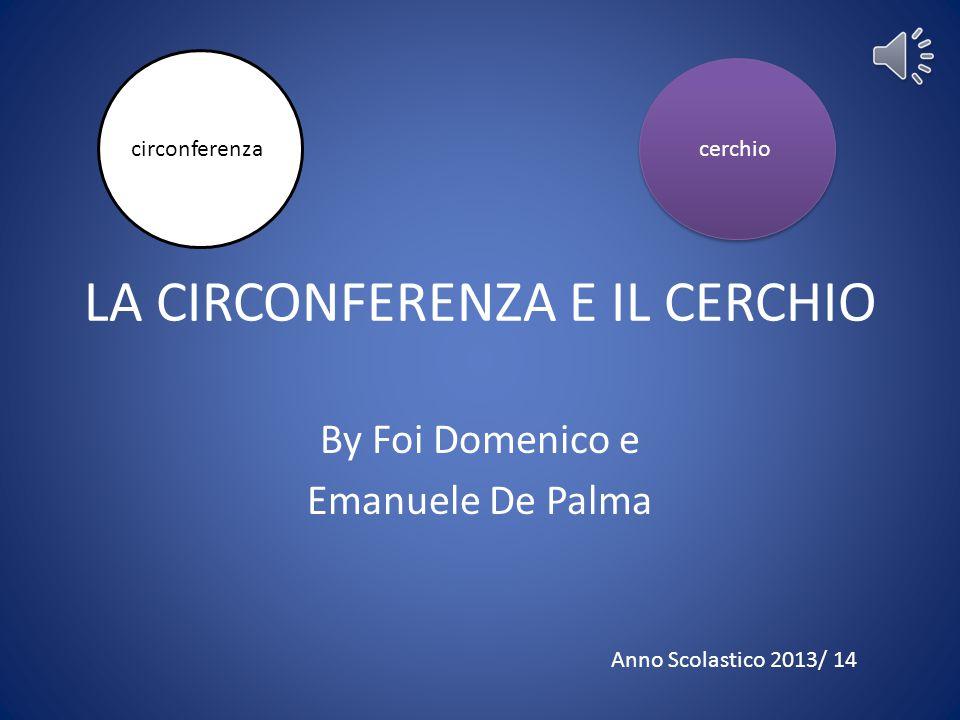 LA CIRCONFERENZA E IL CERCHIO By Foi Domenico e Emanuele De Palma circonferenzacerchio Anno Scolastico 2013/ 14