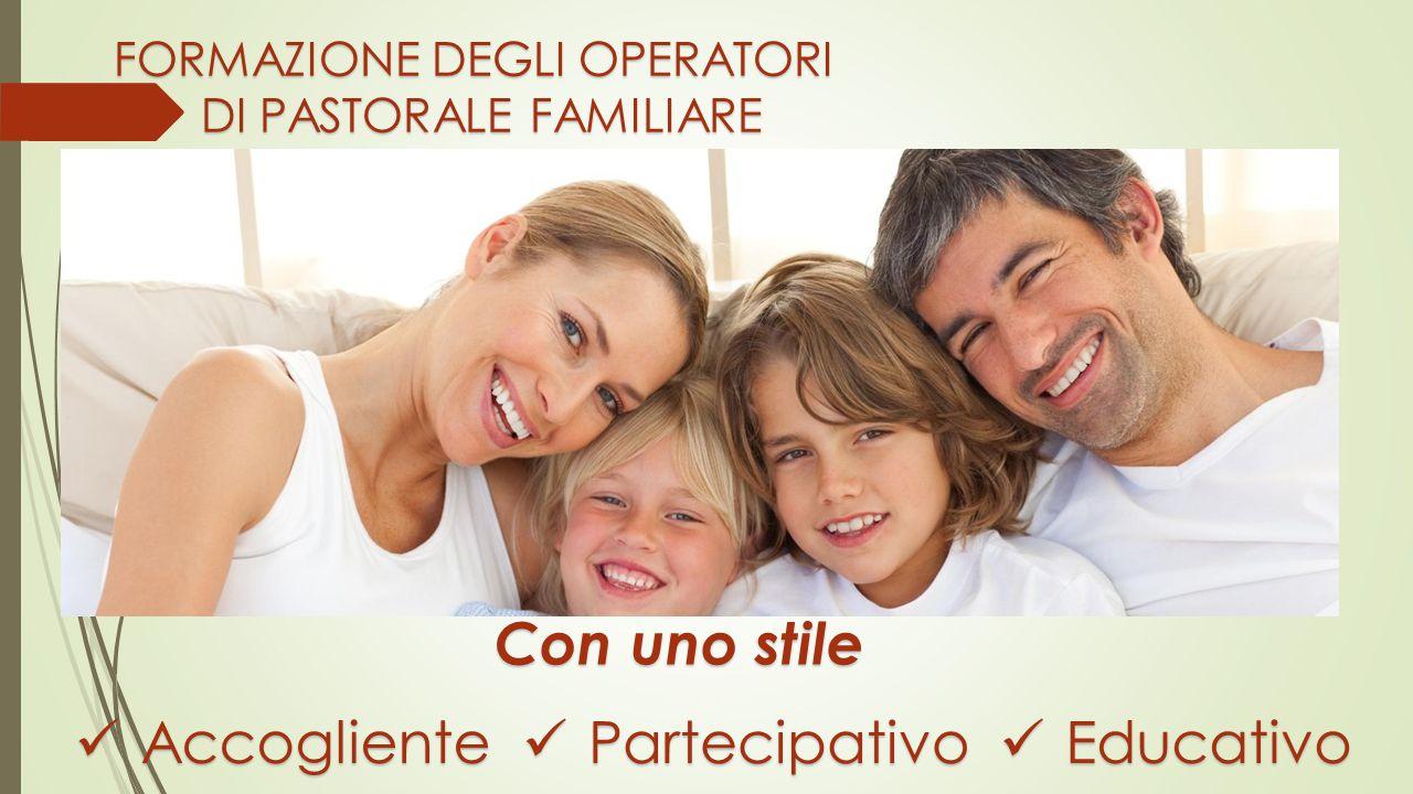 FORMAZIONE DEGLI OPERATORI DI PASTORALE FAMILIARE Con uno stile Accogliente Accogliente Partecipativo Partecipativo Educativo Educativo