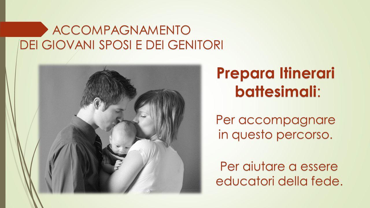 ACCOMPAGNAMENTO Prepara Itinerari battesimali : battesimali : Per accompagnare in questo percorso. Per aiutare a essere educatori della fede.