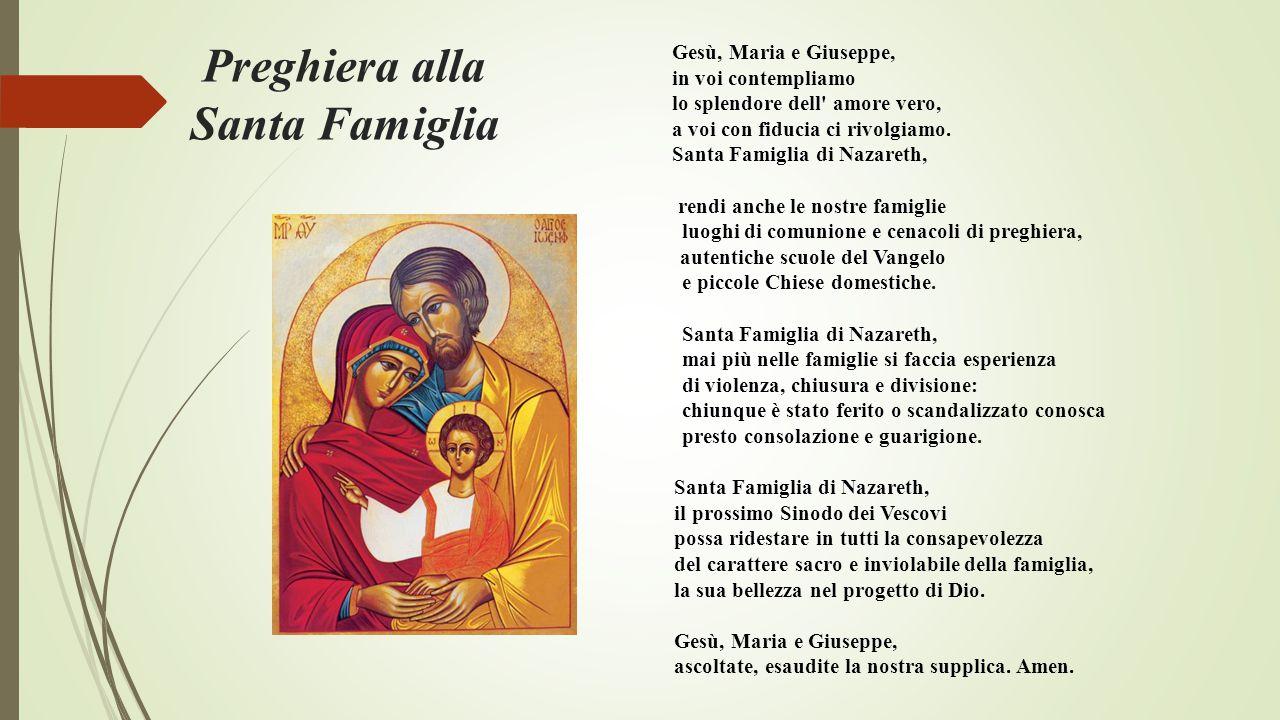 Preghiera alla Santa Famiglia Gesù, Maria e Giuseppe, in voi contempliamo lo splendore dell' amore vero, a voi con fiducia ci rivolgiamo. Santa Famigl