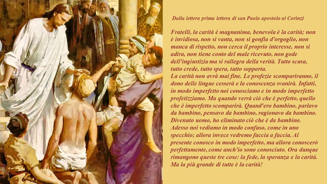 Dalla lettera prima lettera di san Paolo apostolo ai Corìnzi Fratelli, la carità è magnanima, benevola è la carità; non è invidiosa, non si vanta, non