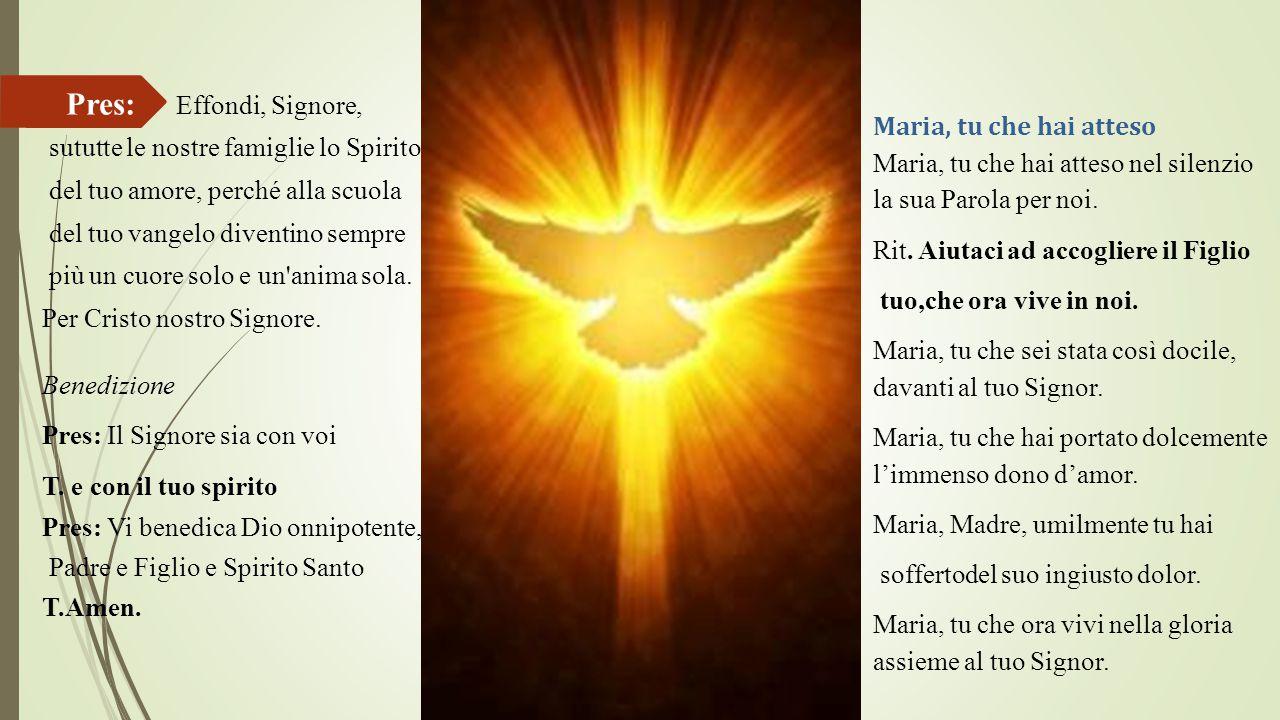 Pres: Effondi, Signore, sututte le nostre famiglie lo Spirito del tuo amore, perché alla scuola del tuo vangelo diventino sempre più un cuore solo e u