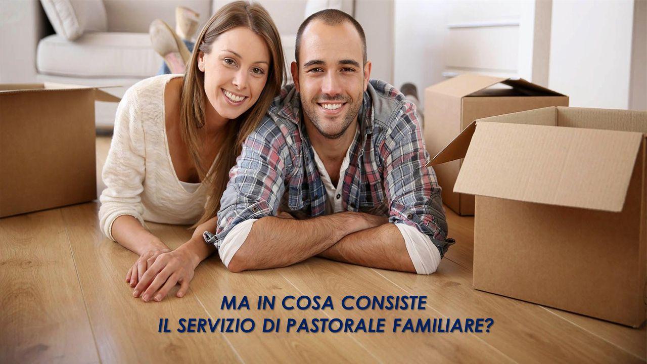 MA IN COSA CONSISTE IL SERVIZIO DI PASTORALE FAMILIARE? IL SERVIZIO DI PASTORALE FAMILIARE?