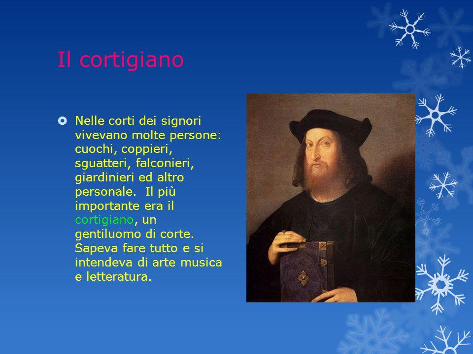Il cortigiano  Nelle corti dei signori vivevano molte persone: cuochi, coppieri, sguatteri, falconieri, giardinieri ed altro personale.