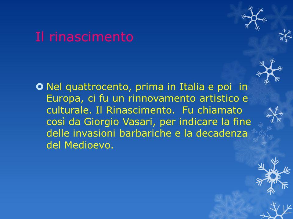 Il rinascimento  Nel quattrocento, prima in Italia e poi in Europa, ci fu un rinnovamento artistico e culturale.