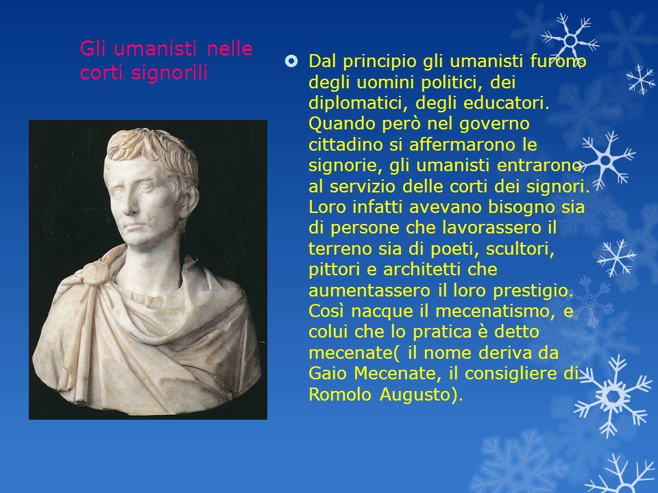 Gli umanisti nelle corti signorili  Dal principio gli umanisti furono degli uomini politici, dei diplomatici, degli educatori.