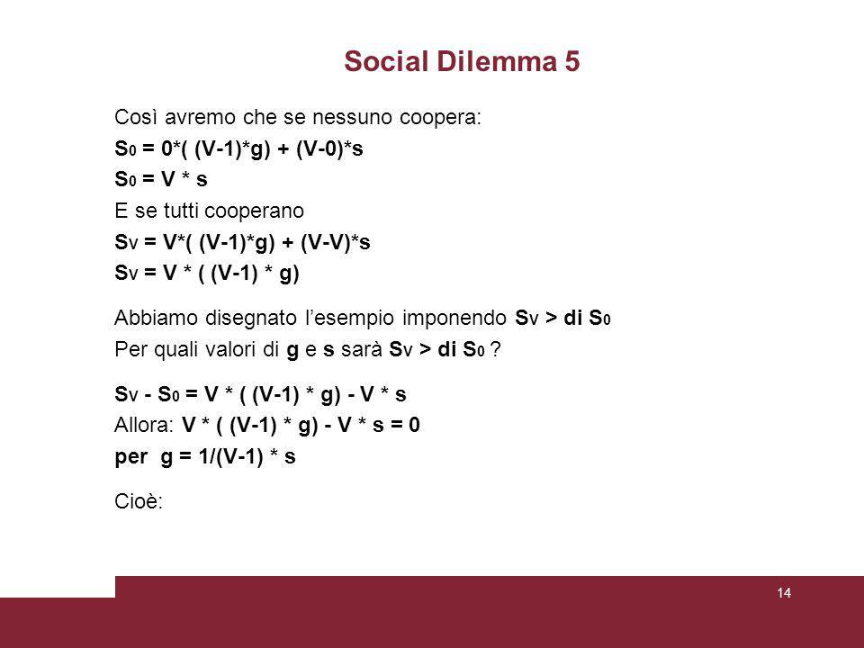 Social Dilemma 5 Così avremo che se nessuno coopera: S 0 = 0*( (V-1)*g) + (V-0)*s S 0 = V * s E se tutti cooperano S V = V*( (V-1)*g) + (V-V)*s S V = V * ( (V-1) * g) Abbiamo disegnato l'esempio imponendo S V > di S 0 Per quali valori di g e s sarà S V > di S 0 .