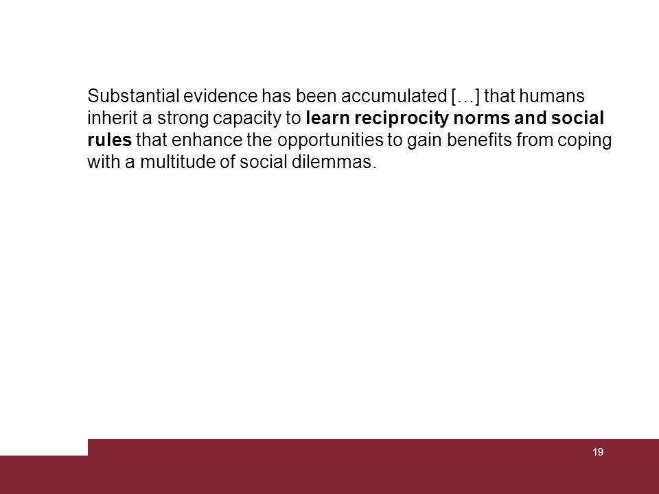 Substantial evidence has been accumulated […] that humans inherit a strong capacity to learn reciprocity norms and social rules that enhance the opportunities to gain benefits from coping with a multitude of social dilemmas.