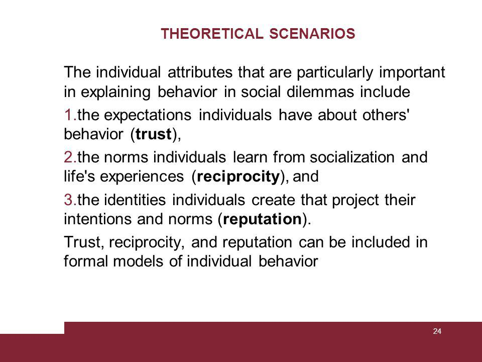 THEORETICAL SCENARIOS The individual attributes that are particularly important in explaining behavior in social dilemmas include 1.the expectations individuals have about others behavior (trust), 2.the norms individuals learn from socialization and life s experiences (reciprocity), and 3.the identities individuals create that project their intentions and norms (reputation).
