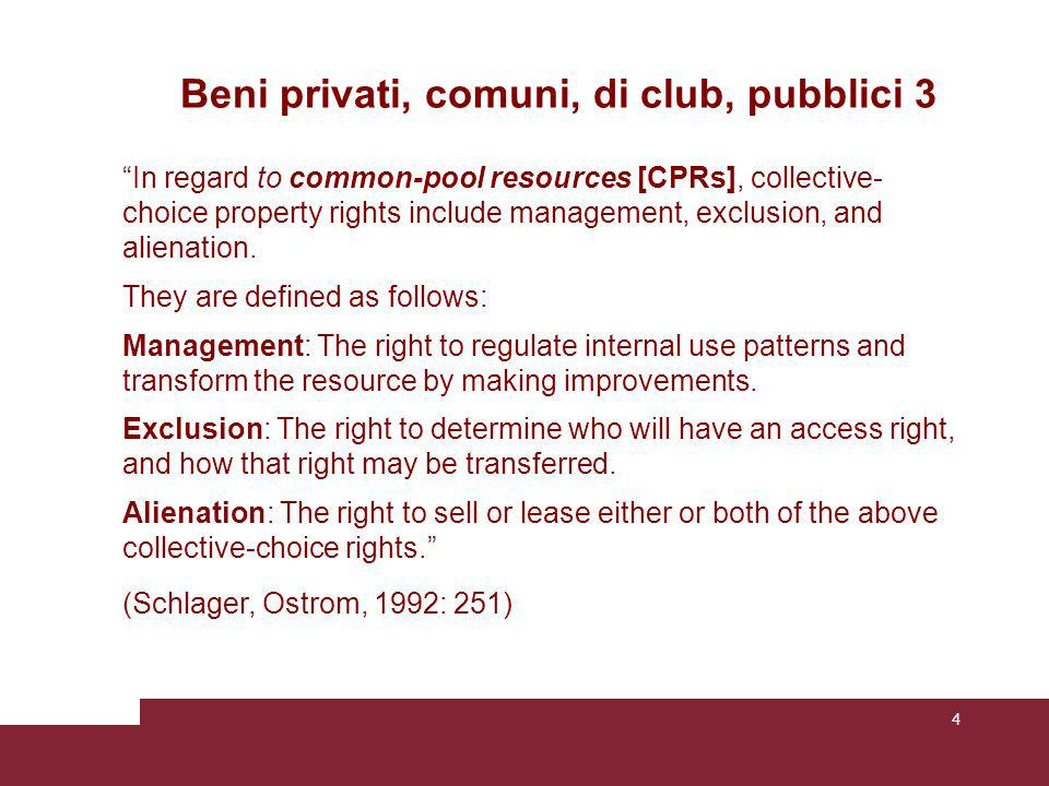 4 Beni privati, comuni, di club, pubblici 3 In regard to common-pool resources [CPRs], collective- choice property rights include management, exclusion, and alienation.