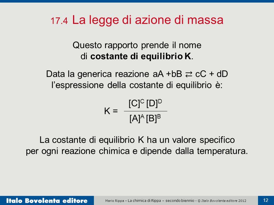 Mario Rippa – La chimica di Rippa – secondo biennio - © Italo Bovolenta editore 2012 12 17.4 La legge di azione di massa Questo rapporto prende il nome di costante di equilibrio K.