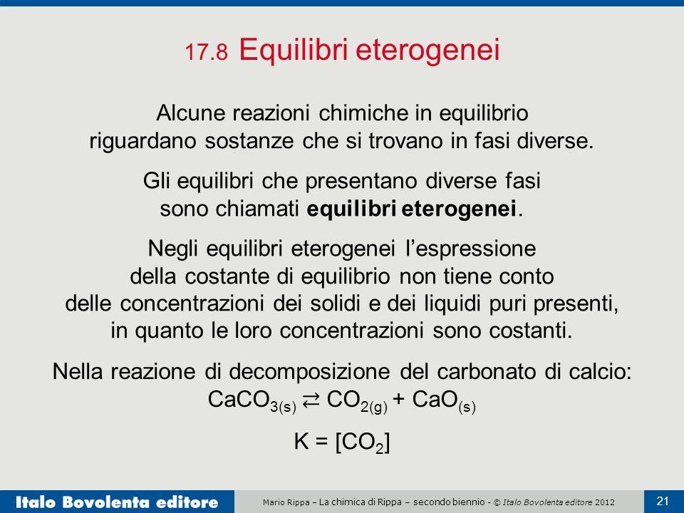 Mario Rippa – La chimica di Rippa – secondo biennio - © Italo Bovolenta editore 2012 21 17.8 Equilibri eterogenei Alcune reazioni chimiche in equilibrio riguardano sostanze che si trovano in fasi diverse.