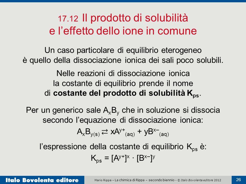 Mario Rippa – La chimica di Rippa – secondo biennio - © Italo Bovolenta editore 2012 26 17.12 Il prodotto di solubilità e l'effetto dello ione in comune Un caso particolare di equilibrio eterogeneo è quello della dissociazione ionica dei sali poco solubili.