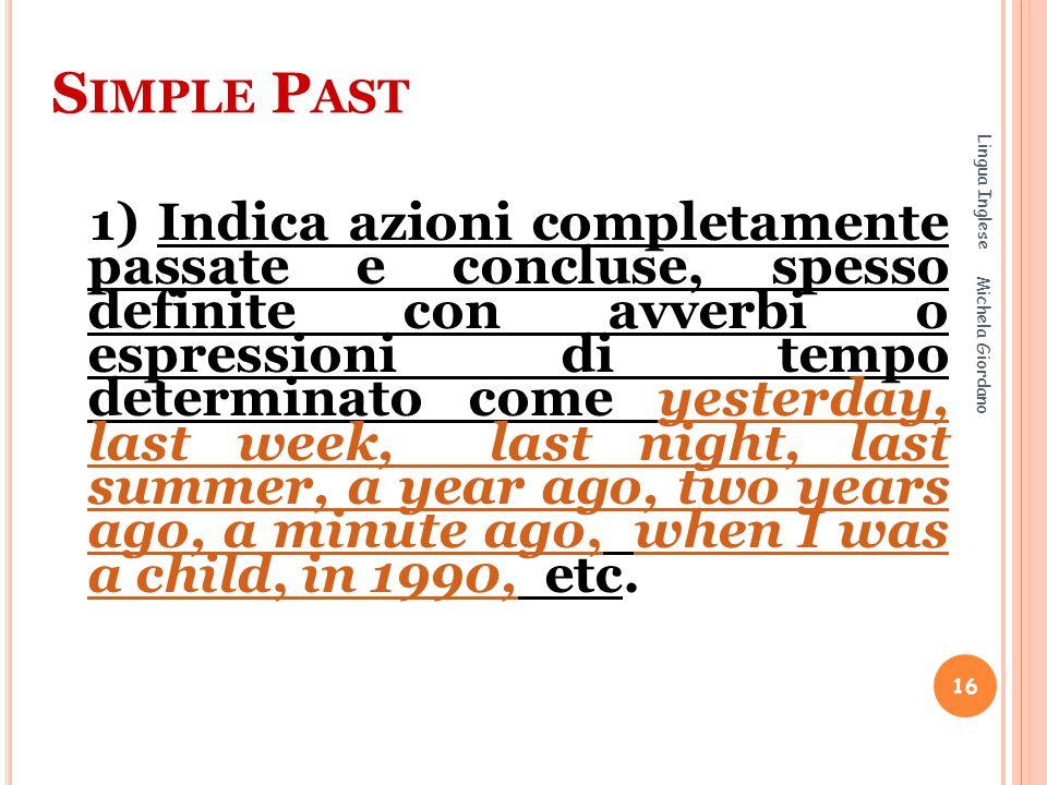 S IMPLE P AST 1) Indica azioni completamente passate e concluse, spesso definite con avverbi o espressioni di tempo determinato come yesterday, last w