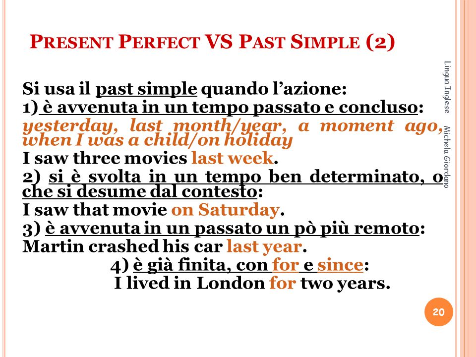 P RESENT P ERFECT VS P AST S IMPLE (2) Si usa il past simple quando l'azione: 1) è avvenuta in un tempo passato e concluso: yesterday, last month/year