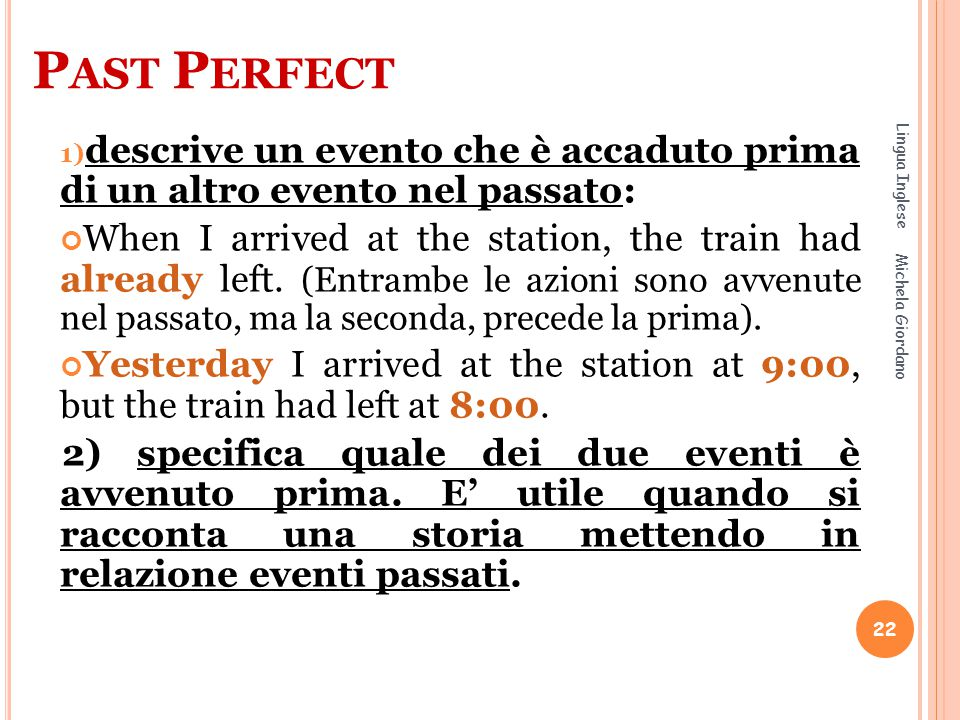 P AST P ERFECT 1) descrive un evento che è accaduto prima di un altro evento nel passato: When I arrived at the station, the train had already left. (