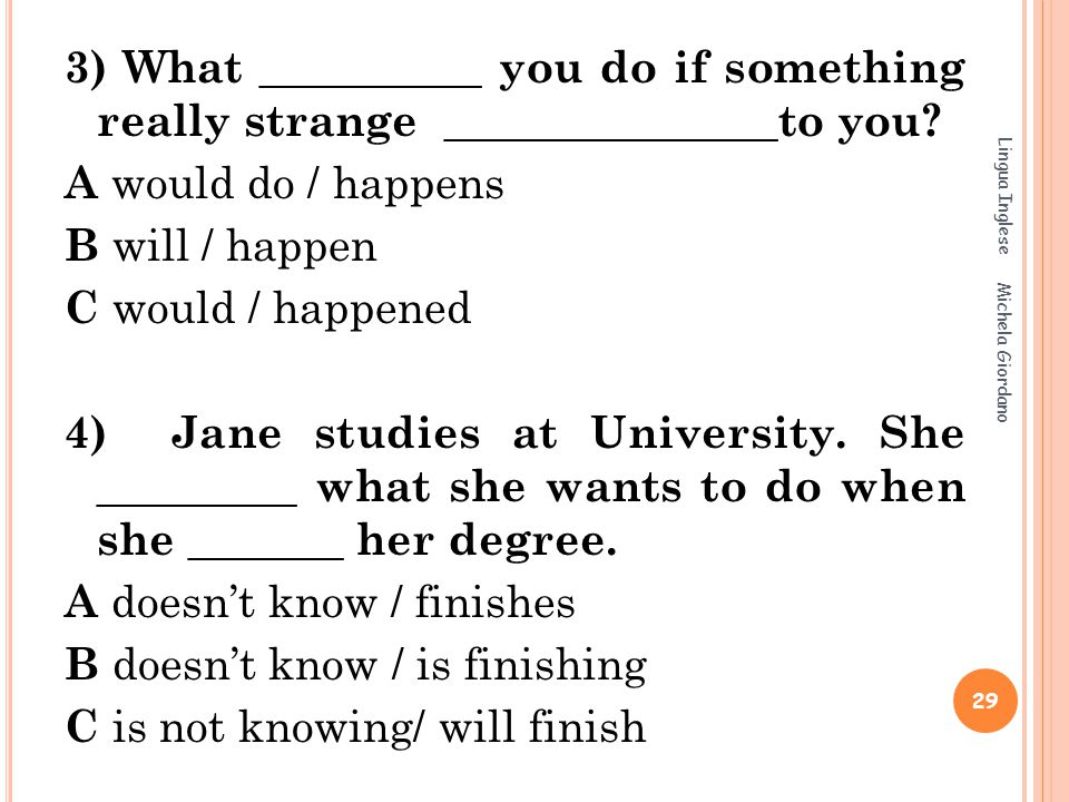 3) What __________ you do if something really strange _______________to you? A would do / happens B will / happen C would / happened 4) Jane studies a
