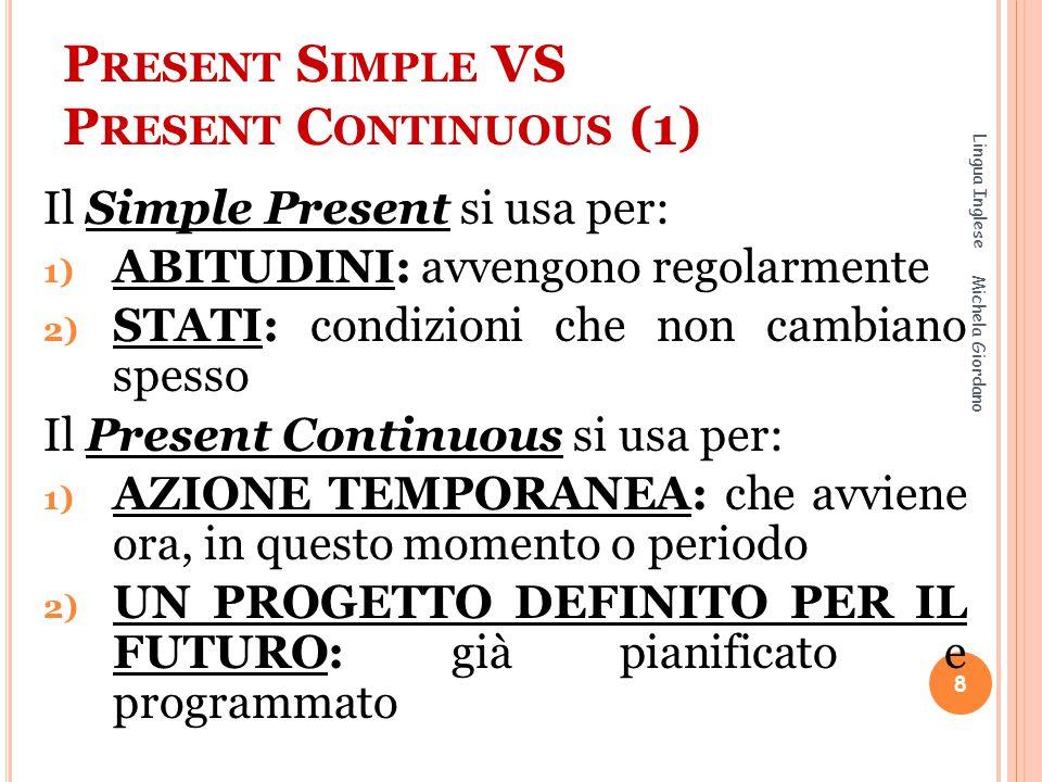 P RESENT S IMPLE VS P RESENT C ONTINUOUS (1) Il Simple Present si usa per: 1) ABITUDINI: avvengono regolarmente 2) STATI: condizioni che non cambiano