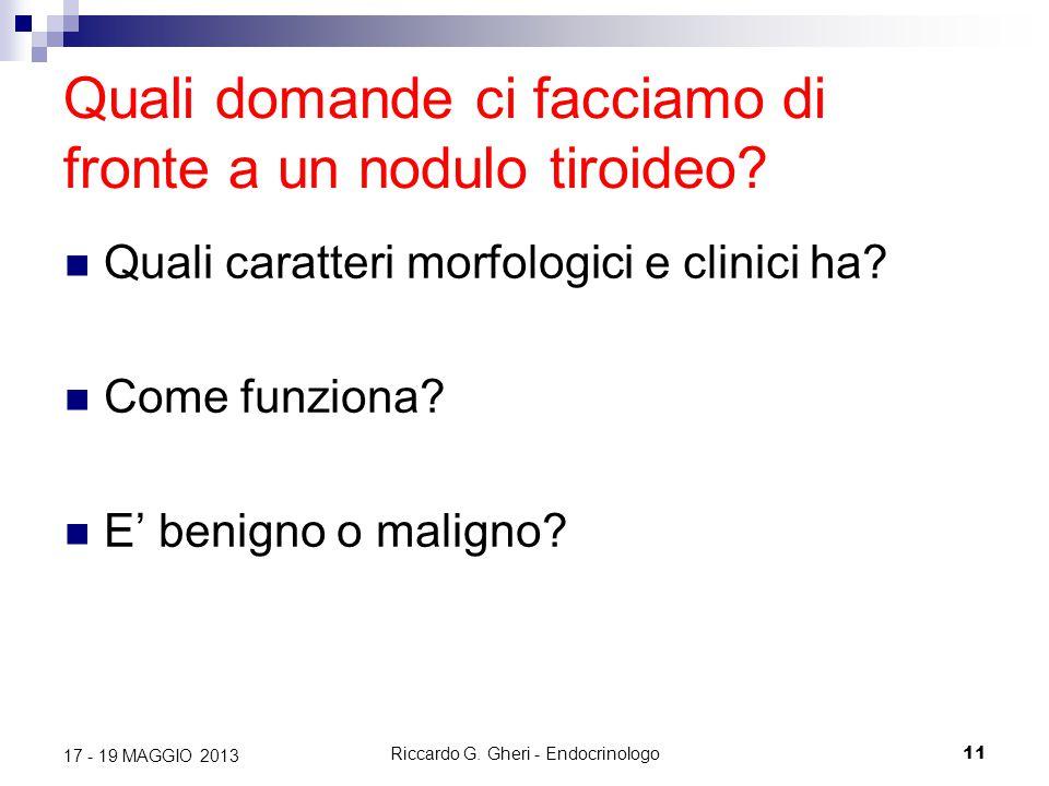Riccardo G. Gheri - Endocrinologo11 17 - 19 MAGGIO 2013 Quali domande ci facciamo di fronte a un nodulo tiroideo? Quali caratteri morfologici e clinic