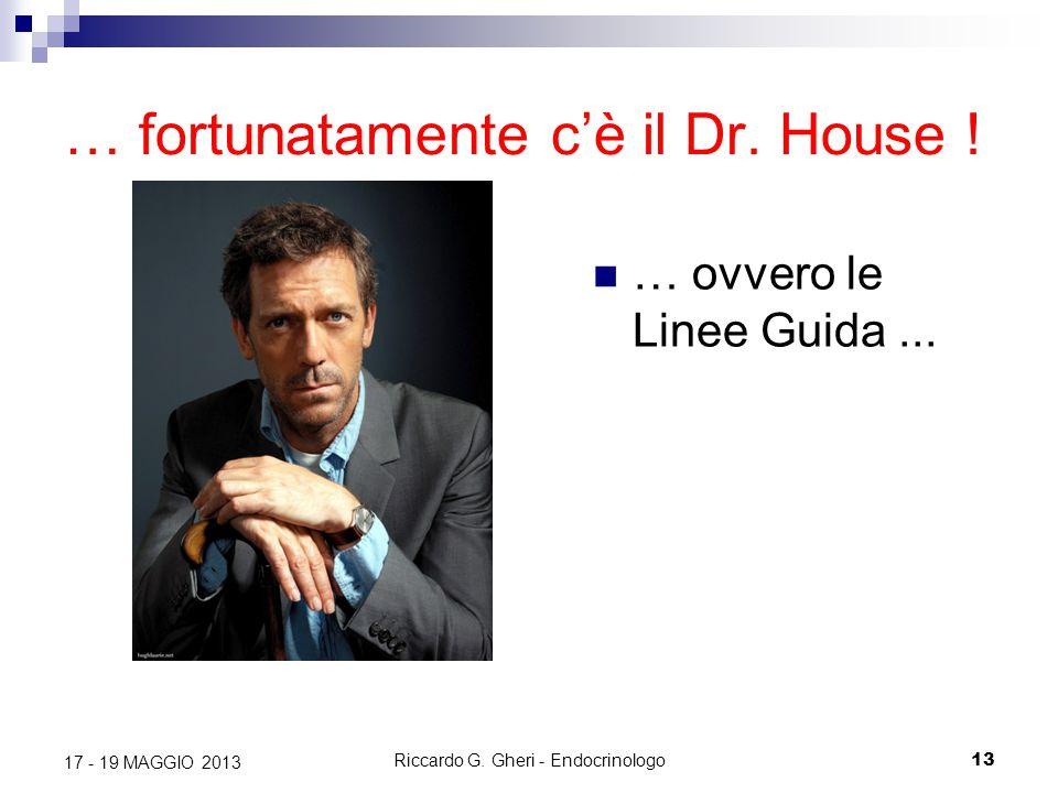 Riccardo G. Gheri - Endocrinologo13 17 - 19 MAGGIO 2013 … fortunatamente c'è il Dr. House ! … ovvero le Linee Guida...